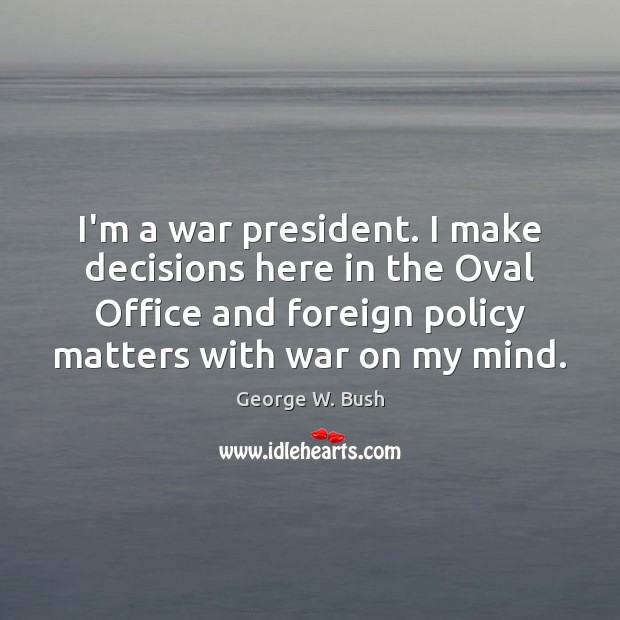 Image, I'm a war president. I make decisions here in the Oval Office