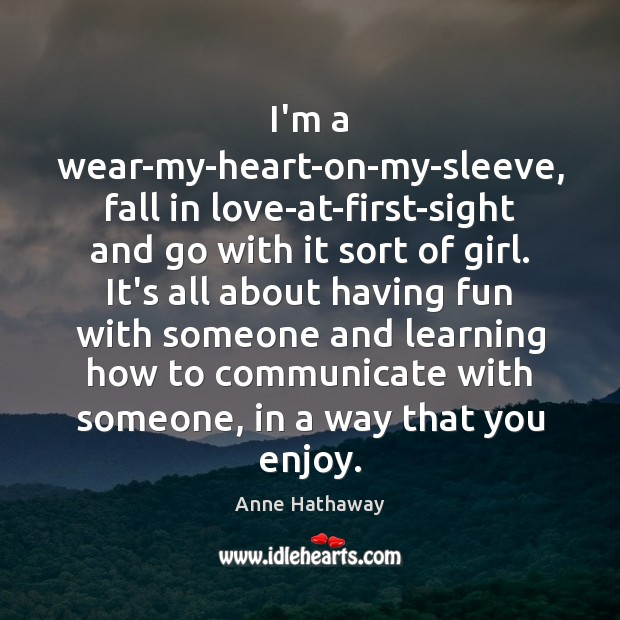 I'm a wear-my-heart-on-my-sleeve, fall in love-at-first-sight and go with it sort of Anne Hathaway Picture Quote