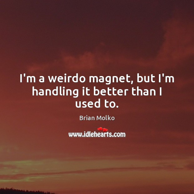 I'm a weirdo magnet, but I'm handling it better than I used to. Image