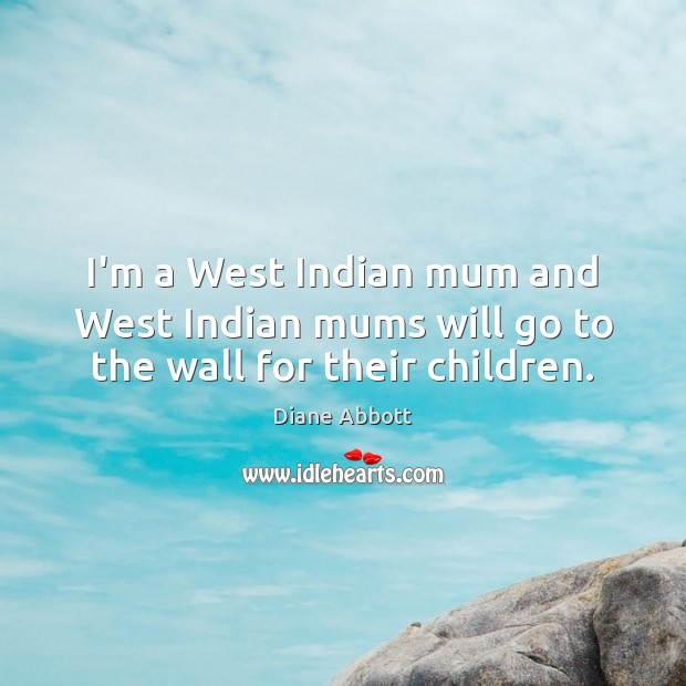 I'm a West Indian mum and West Indian mums will go to the wall for their children. Diane Abbott Picture Quote