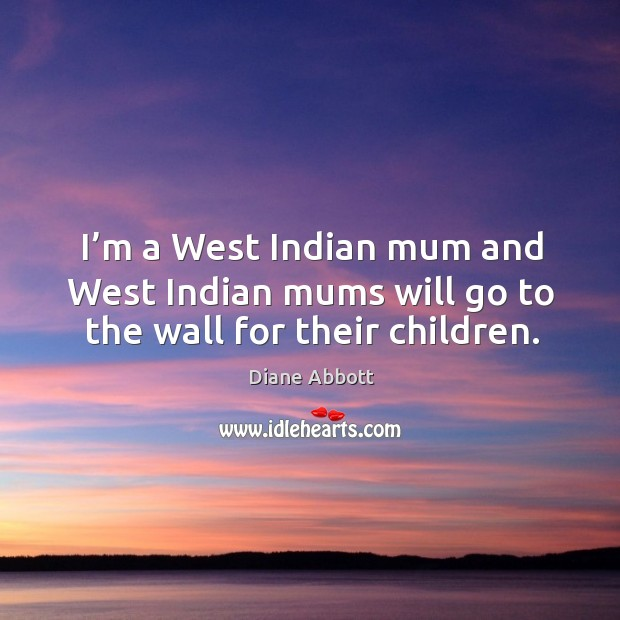 I'm a west indian mum and west indian mums will go to the wall for their children. Image