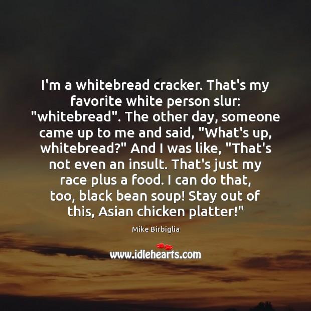 "I'm a whitebread cracker. That's my favorite white person slur: ""whitebread"". The Image"