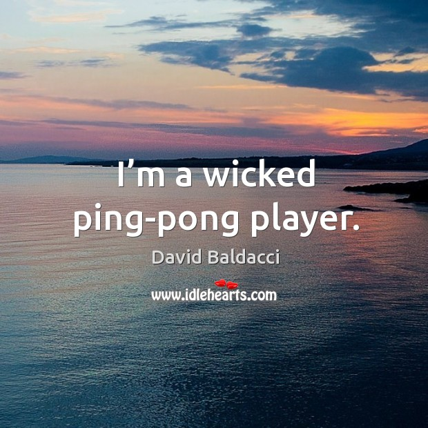 I'm a wicked ping-pong player. David Baldacci Picture Quote