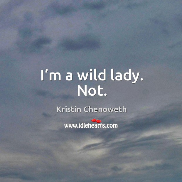 I'm a wild lady. Not. Kristin Chenoweth Picture Quote