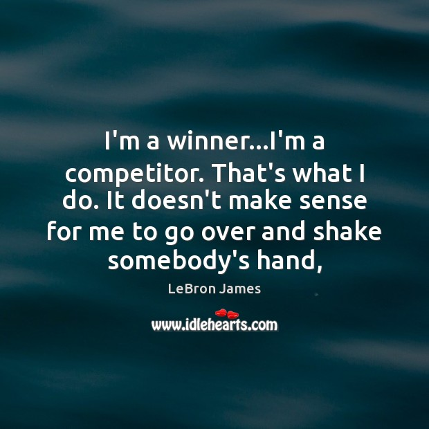 I'm a winner…I'm a competitor. That's what I do. It doesn't Image
