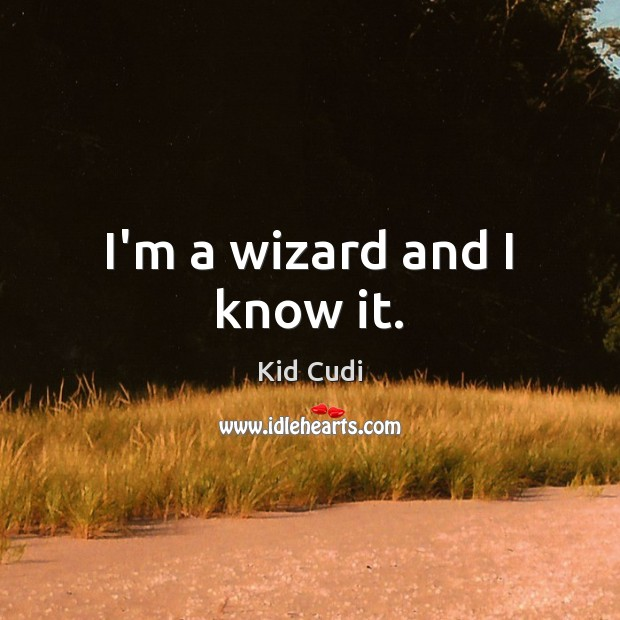 I'm a wizard and I know it. Kid Cudi Picture Quote