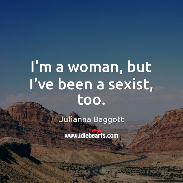 I'm a woman, but I've been a sexist, too. Julianna Baggott Picture Quote