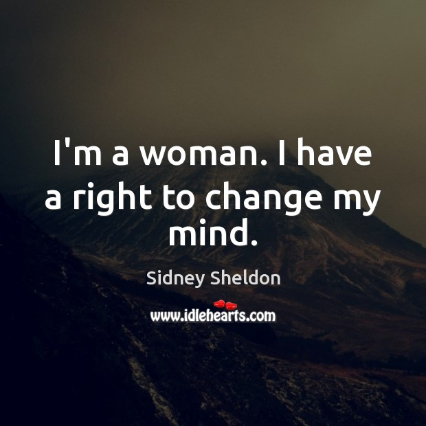 I'm a woman. I have a right to change my mind. Image