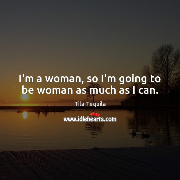 I'm a woman, so I'm going to be woman as much as I can. Image