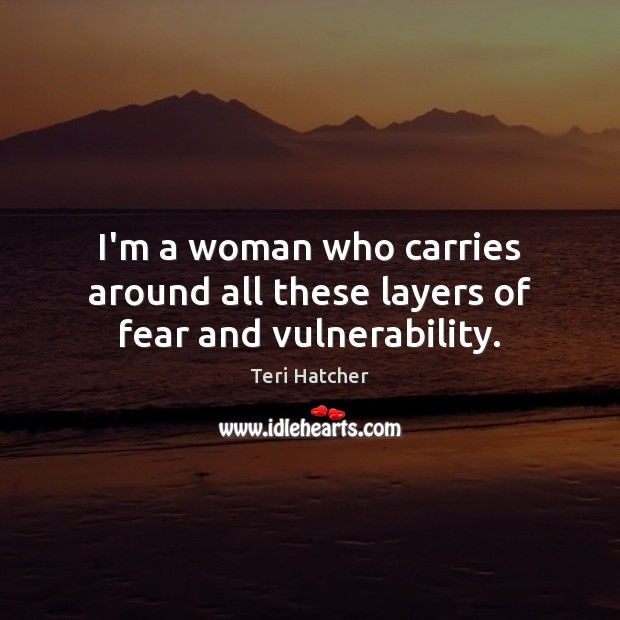 I'm a woman who carries around all these layers of fear and vulnerability. Image