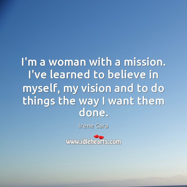 I'm a woman with a mission. I've learned to believe in myself, Irene Cara Picture Quote