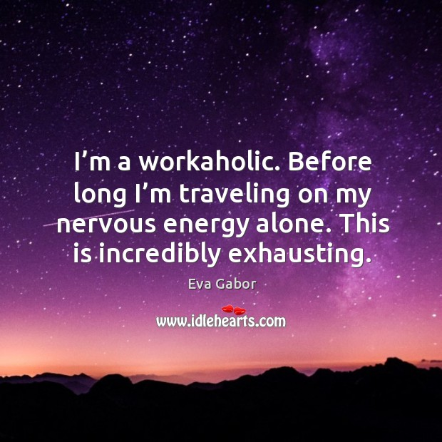 I'm a workaholic. Before long I'm traveling on my nervous energy alone. This is incredibly exhausting. Image