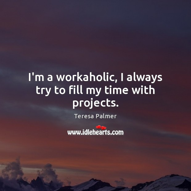 I'm a workaholic, I always try to fill my time with projects. Teresa Palmer Picture Quote