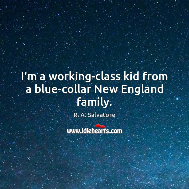 Image, I'm a working-class kid from a blue-collar New England family.