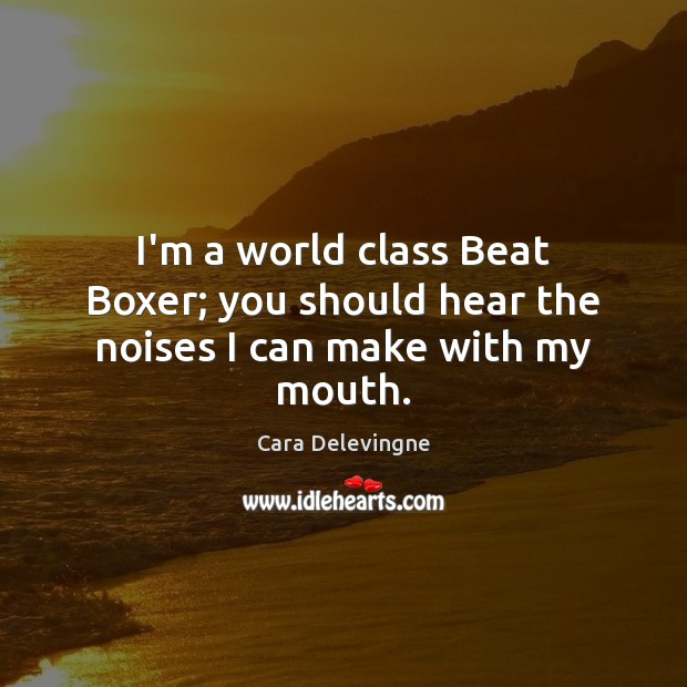 Image, I'm a world class Beat Boxer; you should hear the noises I can make with my mouth.