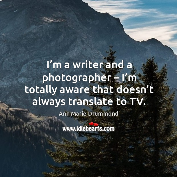 I'm a writer and a photographer – I'm totally aware that doesn't always translate to tv. Image