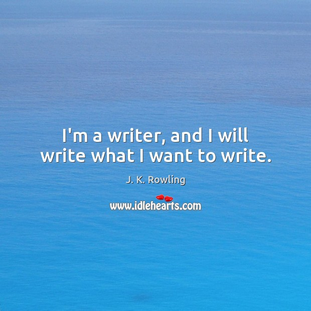 I'm a writer, and I will write what I want to write. Image