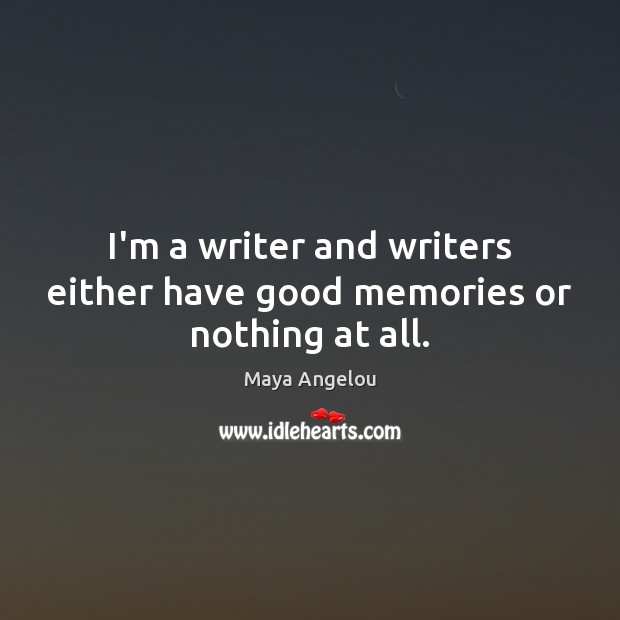 Image, I'm a writer and writers either have good memories or nothing at all.