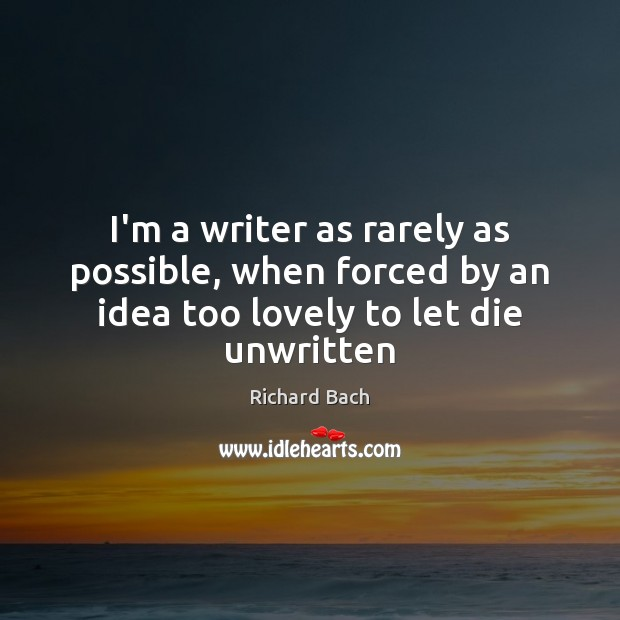 I'm a writer as rarely as possible, when forced by an idea too lovely to let die unwritten Richard Bach Picture Quote