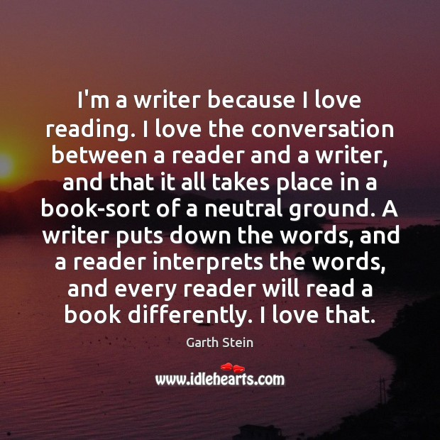 I'm a writer because I love reading. I love the conversation between Garth Stein Picture Quote