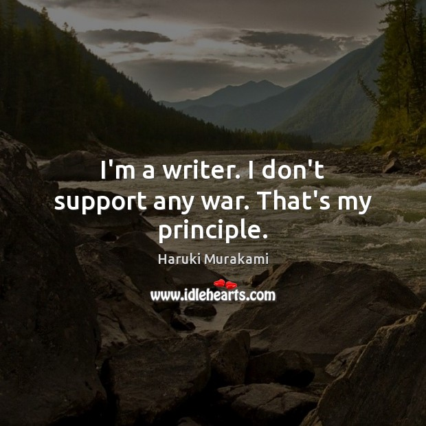 I'm a writer. I don't support any war. That's my principle. Image