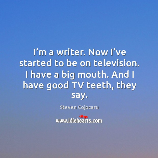 I'm a writer. Now I've started to be on television. I have a big mouth. Steven Cojocaru Picture Quote