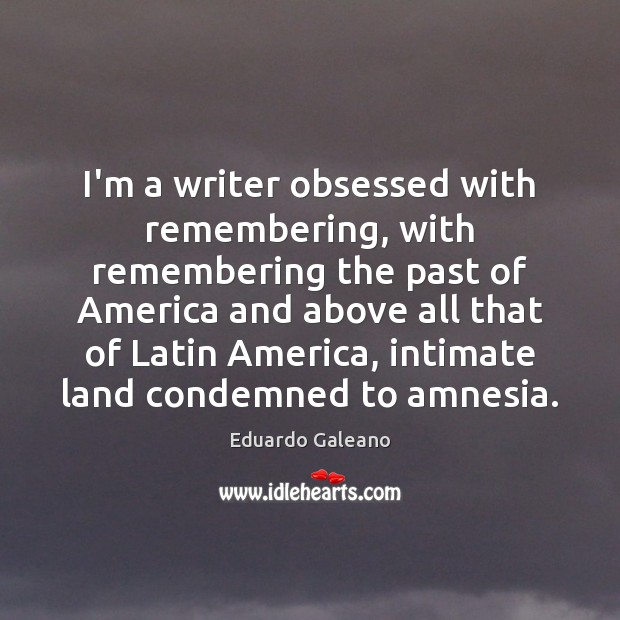 I'm a writer obsessed with remembering, with remembering the past of America Eduardo Galeano Picture Quote