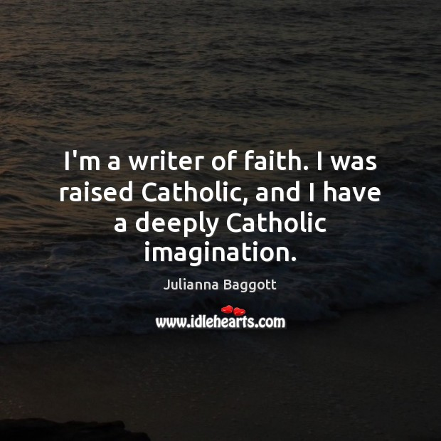 I'm a writer of faith. I was raised Catholic, and I have a deeply Catholic imagination. Julianna Baggott Picture Quote