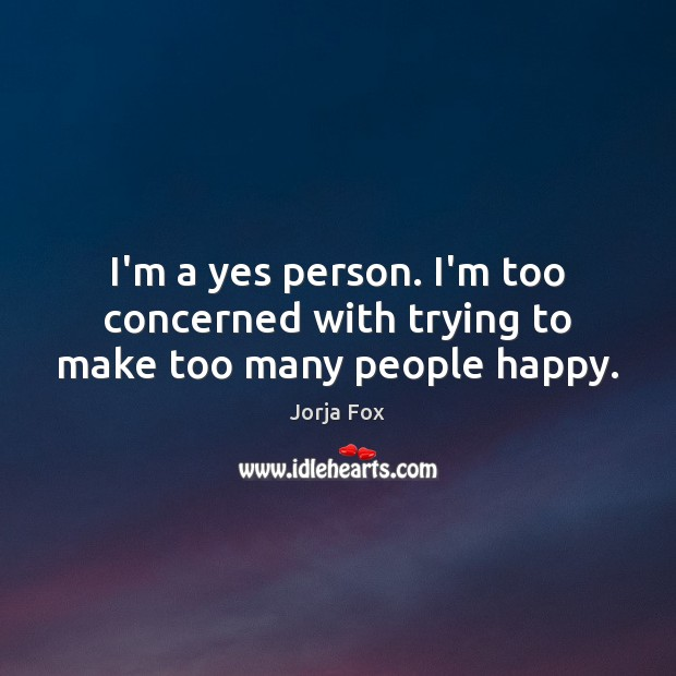 I'm a yes person. I'm too concerned with trying to make too many people happy. Image