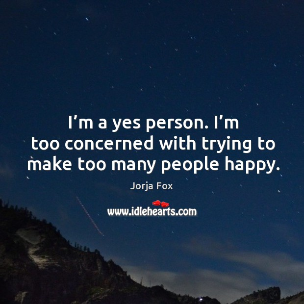 Image, I'm a yes person. I'm too concerned with trying to make too many people happy.