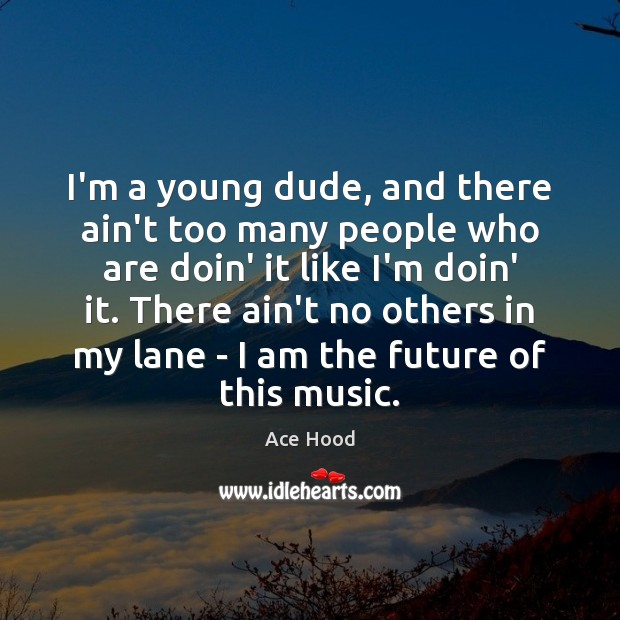 I'm a young dude, and there ain't too many people who are Image