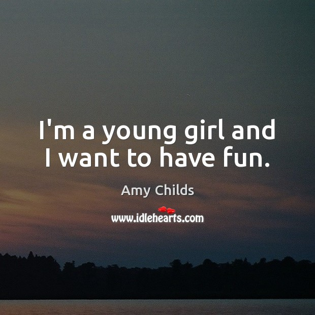 Image, I'm a young girl and I want to have fun.