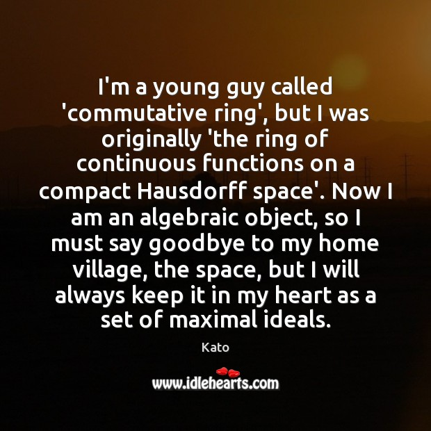 I'm a young guy called 'commutative ring', but I was originally 'the Goodbye Quotes Image