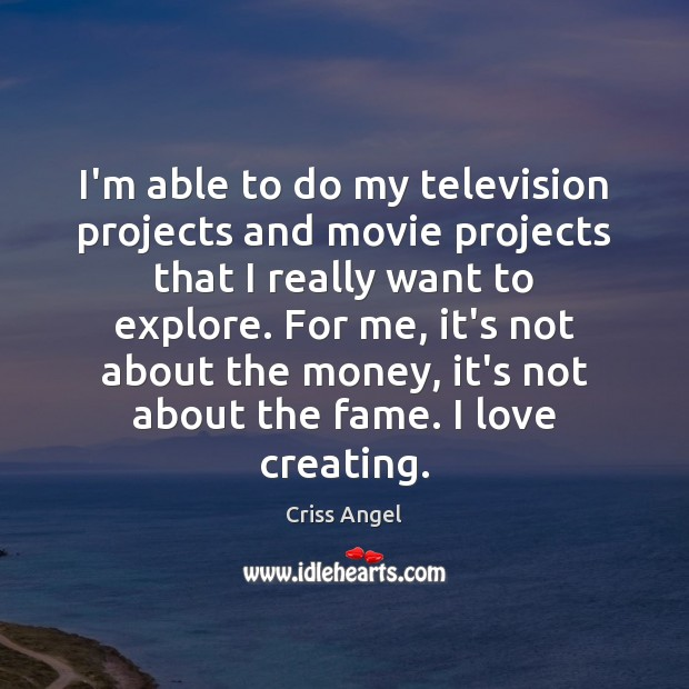 I'm able to do my television projects and movie projects that I Image