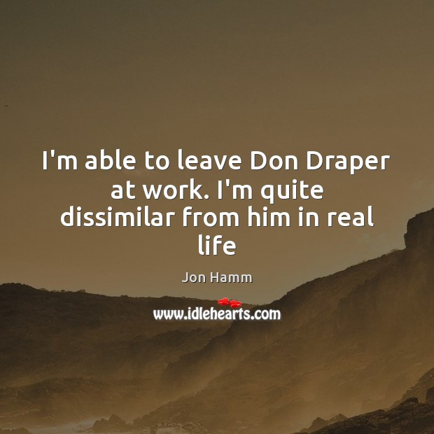 Image, I'm able to leave Don Draper at work. I'm quite dissimilar from him in real life