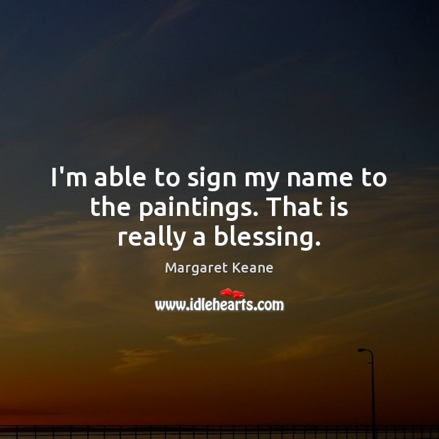 I'm able to sign my name to the paintings. That is really a blessing. Image