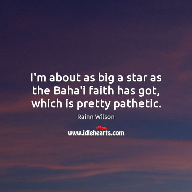 Image, I'm about as big a star as the Baha'i faith has got, which is pretty pathetic.