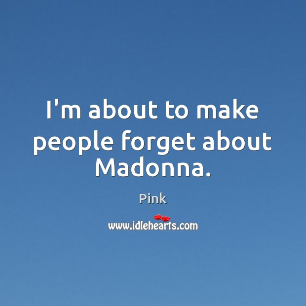 I'm about to make people forget about Madonna. Pink Picture Quote