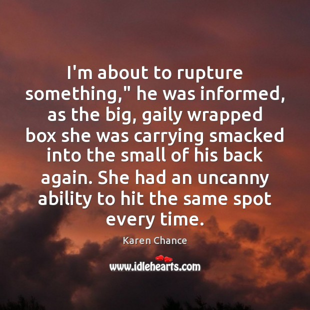 "I'm about to rupture something,"" he was informed, as the big, gaily Karen Chance Picture Quote"