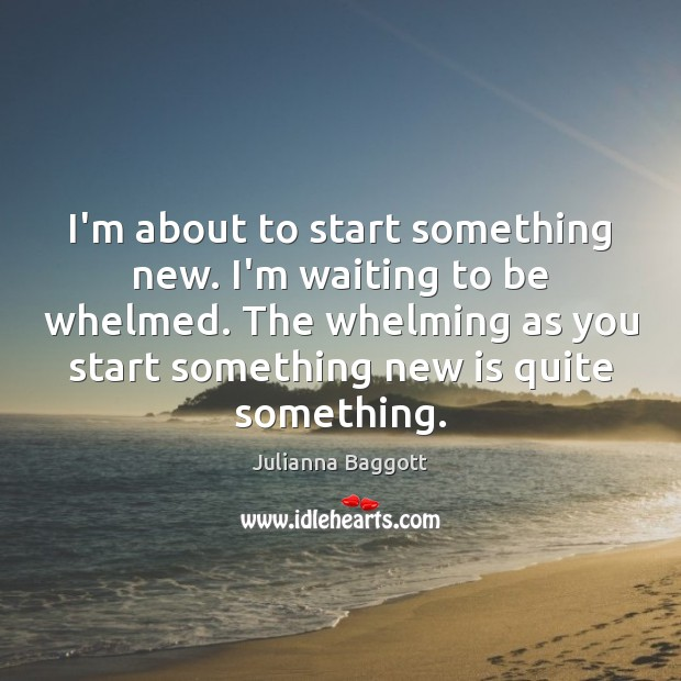 I'm about to start something new. I'm waiting to be whelmed. The Julianna Baggott Picture Quote
