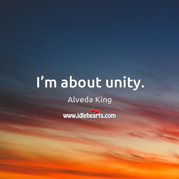 I'm about unity. Alveda King Picture Quote