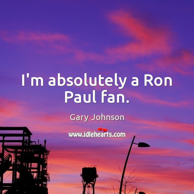 I'm absolutely a Ron Paul fan. Gary Johnson Picture Quote