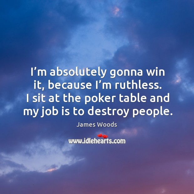 I'm absolutely gonna win it, because I'm ruthless. James Woods Picture Quote