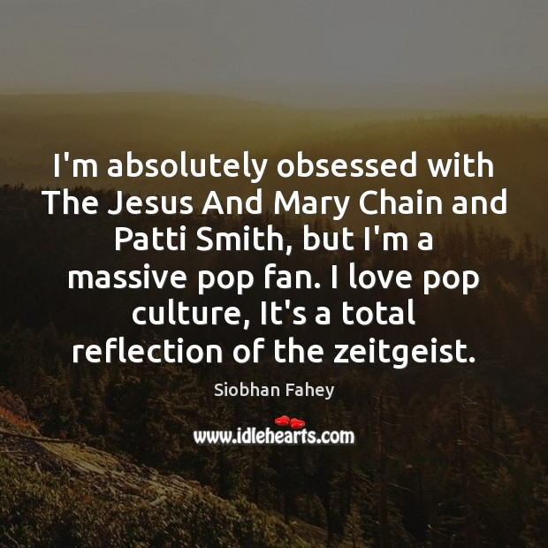 I'm absolutely obsessed with The Jesus And Mary Chain and Patti Smith, Siobhan Fahey Picture Quote