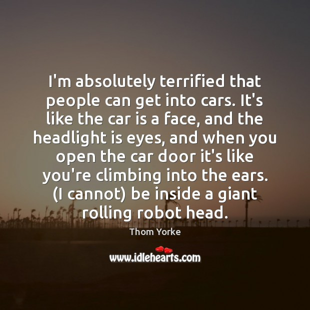 I'm absolutely terrified that people can get into cars. It's like the Car Quotes Image