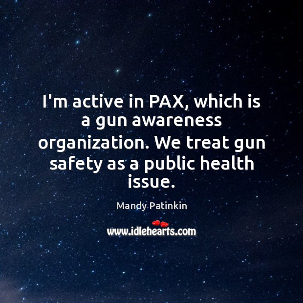 Image, I'm active in PAX, which is a gun awareness organization. We treat