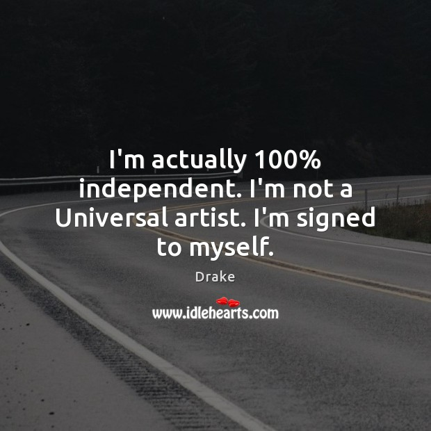 I'm actually 100% independent. I'm not a Universal artist. I'm signed to myself. Drake Picture Quote
