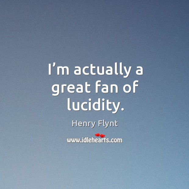 I'm actually a great fan of lucidity. Henry Flynt Picture Quote