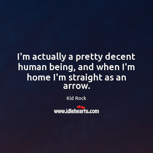 I'm actually a pretty decent human being, and when I'm home I'm straight as an arrow. Kid Rock Picture Quote