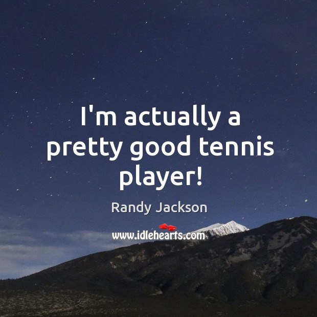 I'm actually a pretty good tennis player! Randy Jackson Picture Quote
